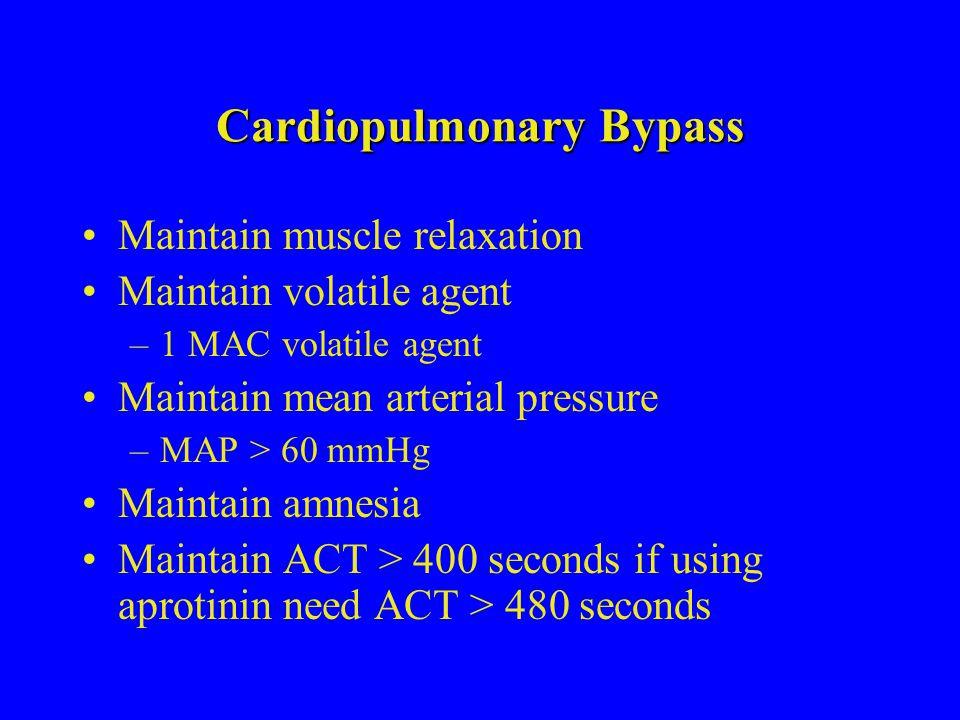 Cardiopulmonary Bypass Maintain muscle relaxation Maintain volatile agent –1 MAC volatile agent Maintain mean arterial pressure –MAP > 60 mmHg Maintai