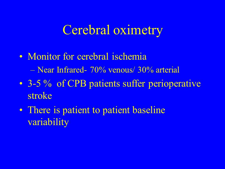 Cerebral oximetry Monitor for cerebral ischemia –Near Infrared- 70% venous/ 30% arterial 3-5 % of CPB patients suffer perioperative stroke There is pa