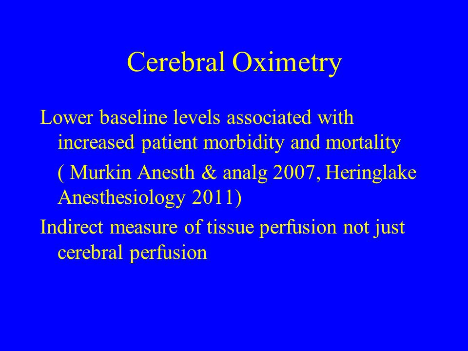 Cerebral Oximetry Lower baseline levels associated with increased patient morbidity and mortality ( Murkin Anesth & analg 2007, Heringlake Anesthesiol