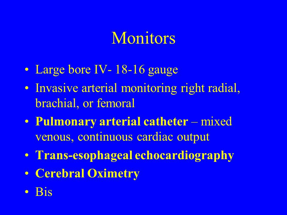 Monitors Large bore IV- 18-16 gauge Invasive arterial monitoring right radial, brachial, or femoral Pulmonary arterial catheter – mixed venous, contin