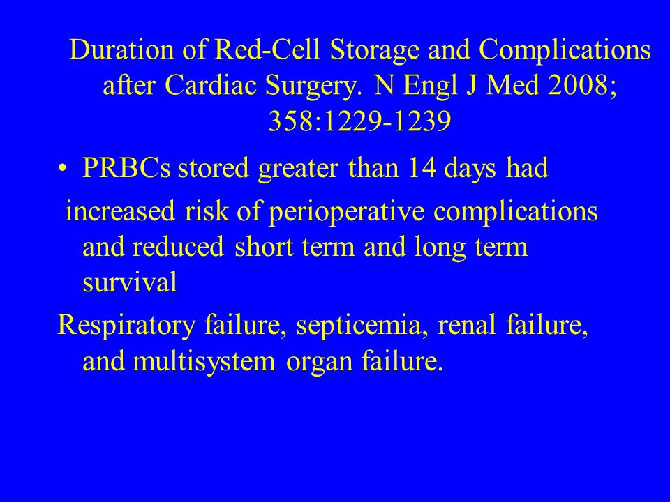 Duration of Red-Cell Storage and Complications after Cardiac Surgery. N Engl J Med 2008; 358:1229-1239 PRBCs stored greater than 14 days had increased