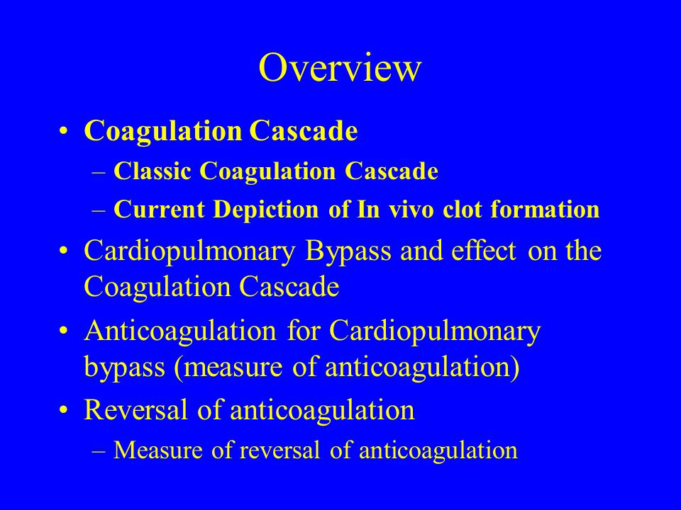 Overview Coagulation Cascade –Classic Coagulation Cascade –Current Depiction of In vivo clot formation Cardiopulmonary Bypass and effect on the Coagul