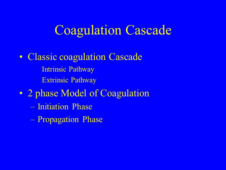 Coagulation Cascade Classic coagulation Cascade Intrinsic Pathway Extrinsic Pathway 2 phase Model of Coagulation –Initiation Phase –Propagation Phase