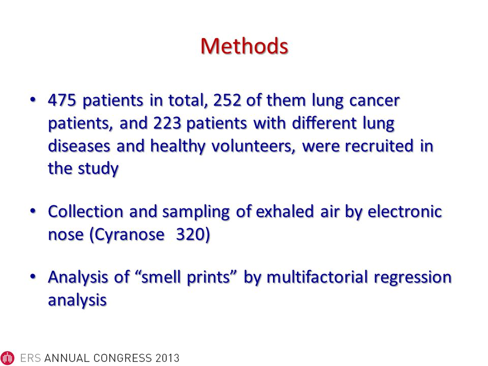 Methods 475 patients in total, 252 of them lung cancer patients, and 223 patients with different lung diseases and healthy volunteers, were recruitedin the study 475 patients in total, 252 of them lung cancer patients, and 223 patients with different lung diseases and healthy volunteers, were recruitedin the study Collection and sampling of exhaled air by electronic nose (Cyranose320) Collection and sampling of exhaled air by electronic nose (Cyranose320) Analysis of smell prints by multifactorial regression analysis Analysis of smell prints by multifactorial regression analysis