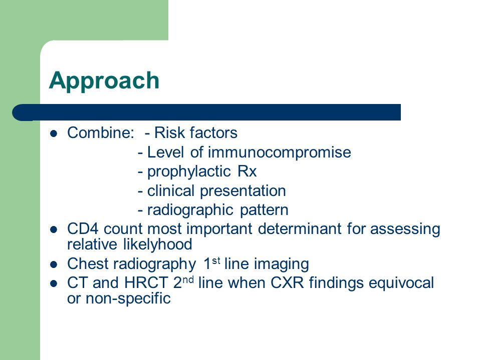 Approach Combine: - Risk factors - Level of immunocompromise - prophylactic Rx - clinical presentation - radiographic pattern CD4 count most important