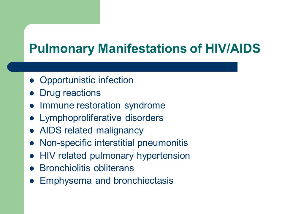 Pulmonary Manifestations of HIV/AIDS Opportunistic infection Drug reactions Immune restoration syndrome Lymphoproliferative disorders AIDS related mal