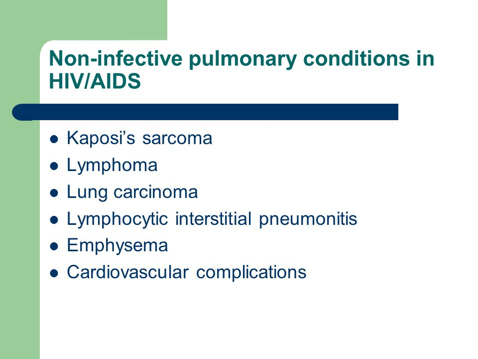 Non-infective pulmonary conditions in HIV/AIDS Kaposi's sarcoma Lymphoma Lung carcinoma Lymphocytic interstitial pneumonitis Emphysema Cardiovascular