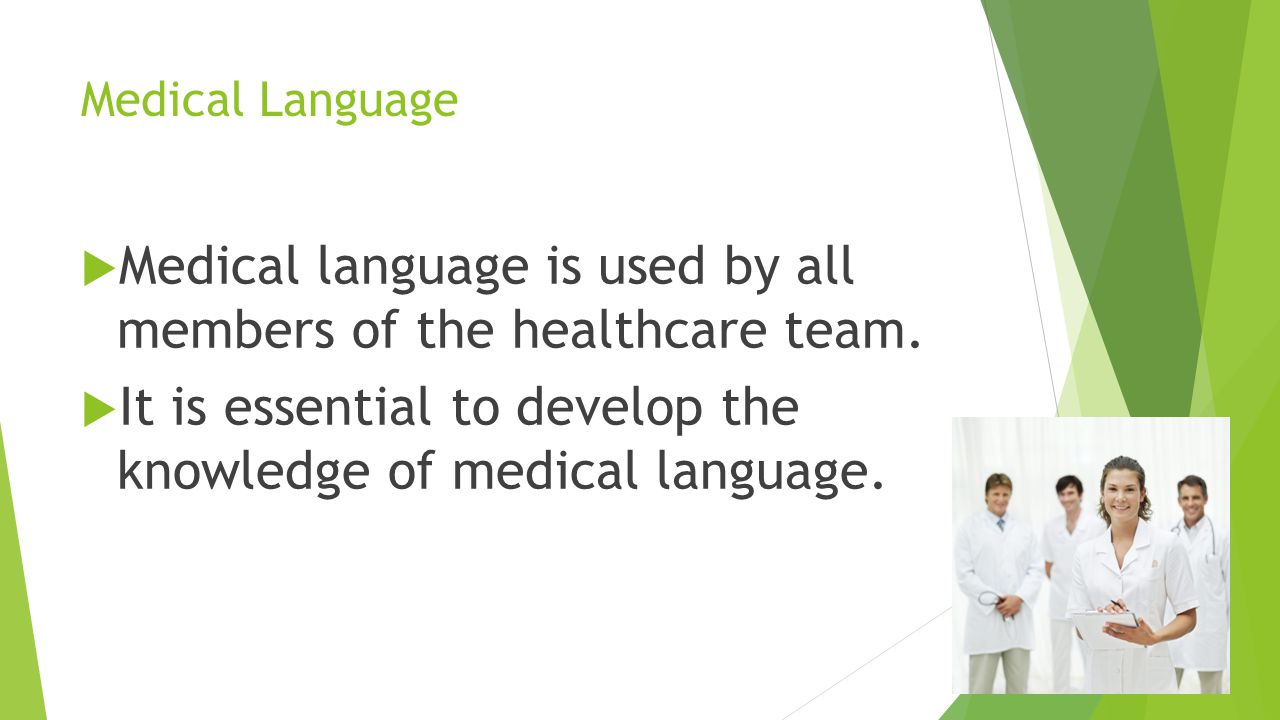 Medical Language  Medical language is used by all members of the healthcare team.  It is essential to develop the knowledge of medical language.