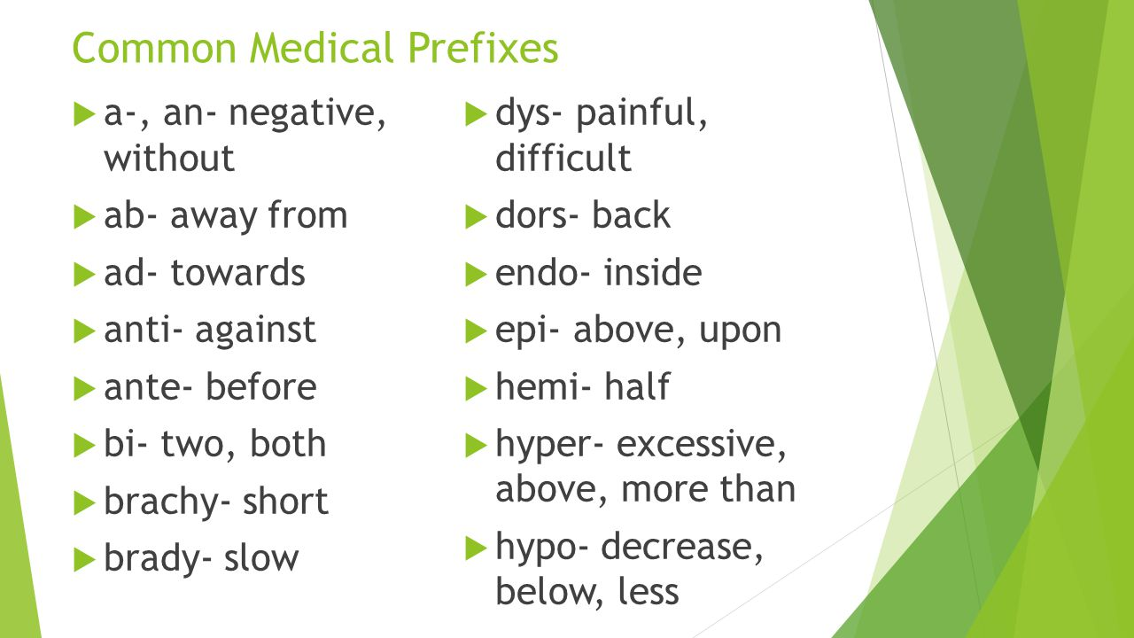 Common Medical Prefixes  a-, an- negative, without  ab- away from  ad- towards  anti- against  ante- before  bi- two, both  brachy- short  bra