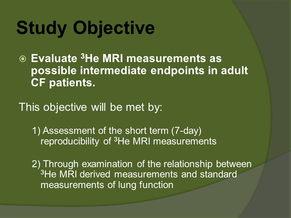 Study Objective  Evaluate 3 He MRI measurements as possible intermediate endpoints in adult CF patients. This objective will be met by: 1) Assessment