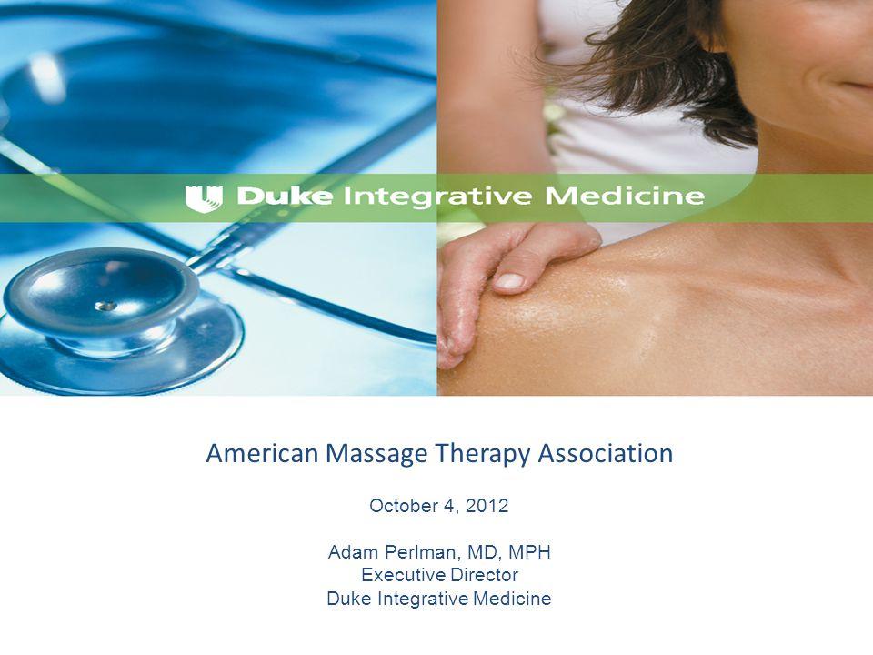 American Massage Therapy Association October 4, 2012 Adam Perlman, MD, MPH Executive Director Duke Integrative Medicine