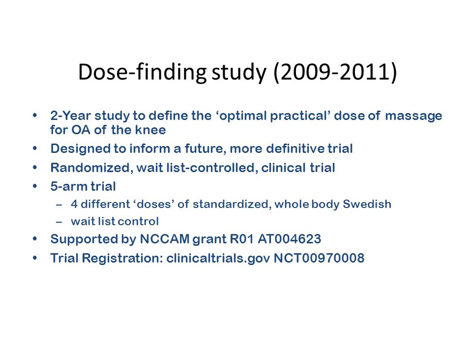 Dose-finding study (2009-2011) 2-Year study to define the 'optimal practical' dose of massage for OA of the knee Designed to inform a future, more definitive trial Randomized, wait list-controlled, clinical trial 5-arm trial –4 different 'doses' of standardized, whole body Swedish –wait list control Supported by NCCAM grant R01 AT004623 Trial Registration: clinicaltrials.gov NCT00970008