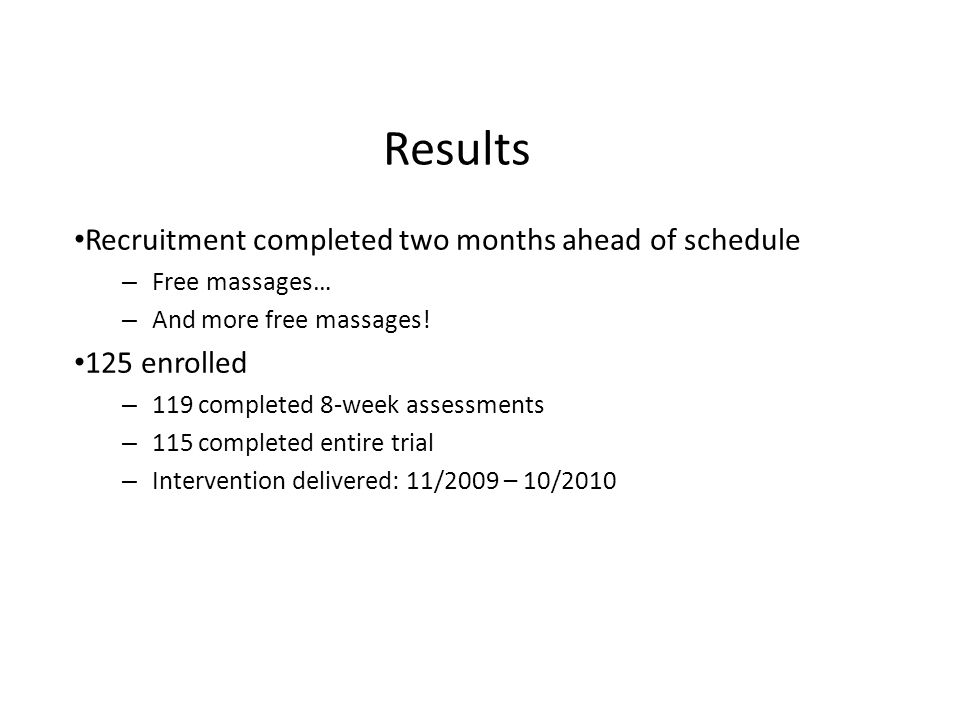 Results Recruitment completed two months ahead of schedule – Free massages… – And more free massages.