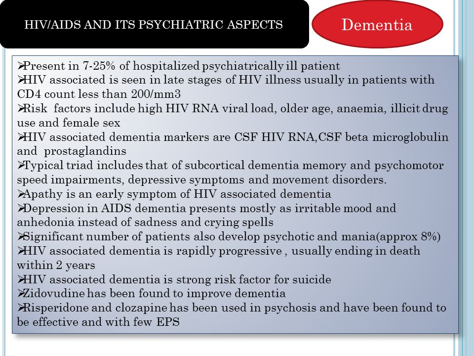 Dementia  Present in 7-25% of hospitalized psychiatrically ill patient  HIV associated is seen in late stages of HIV illness usually in patients with CD4 count less than 200/mm3  Risk factors include high HIV RNA viral load, older age, anaemia, illicit drug use and female sex  HIV associated dementia markers are CSF HIV RNA,CSF beta microglobulin and prostaglandins  Typical triad includes that of subcortical dementia memory and psychomotor speed impairments, depressive symptoms and movement disorders.