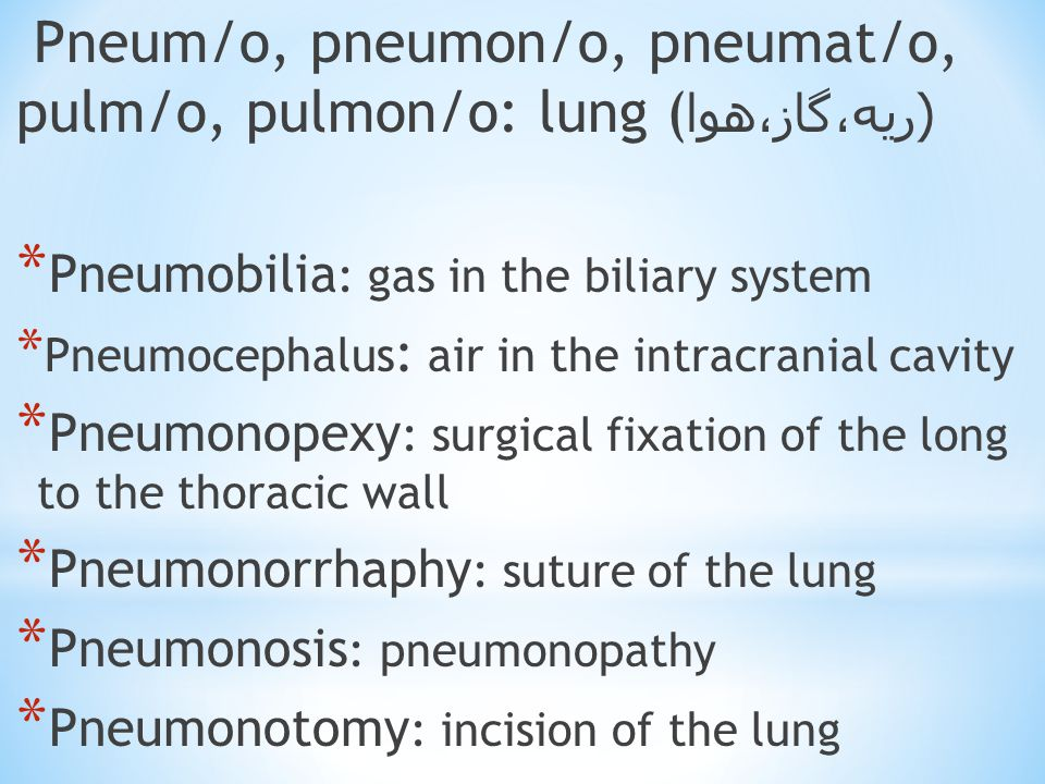 Pneum/o, pneumon/o, pneumat/o, pulm/o, pulmon/o: lung ( ( ریه،گاز،هوا * Pneumobilia : gas in the biliary system * Pneumocephalus : air in the intracranial cavity * Pneumonopexy : surgical fixation of the long to the thoracic wall * Pneumonorrhaphy : suture of the lung * Pneumonosis : pneumonopathy * Pneumonotomy : incision of the lung
