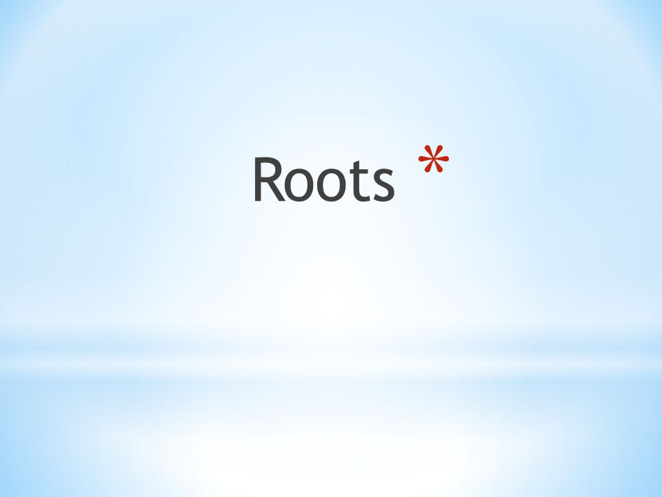 * Roots