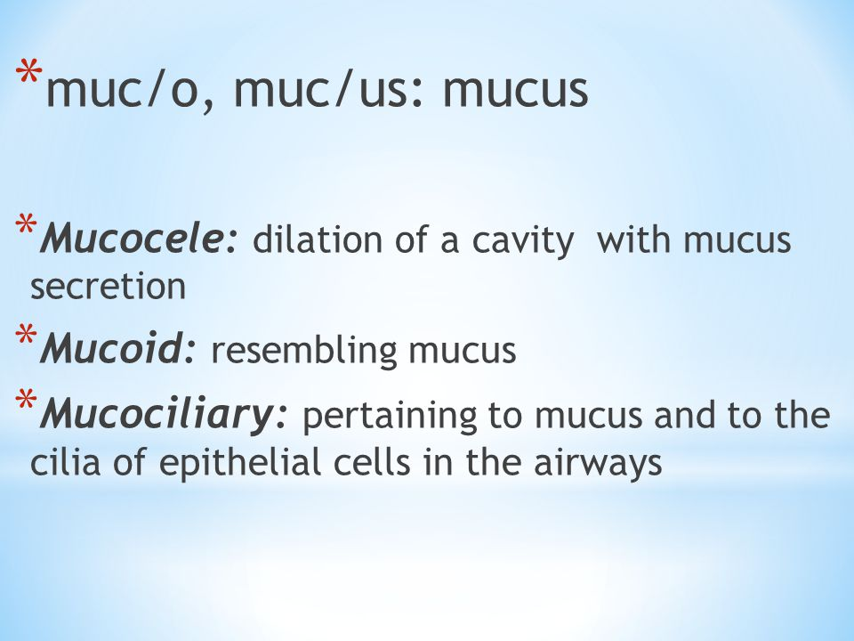 * muc/o, muc/us: mucus * Mucocele: dilation of a cavity with mucus secretion * Mucoid: resembling mucus * Mucociliary: pertaining to mucus and to the cilia of epithelial cells in the airways