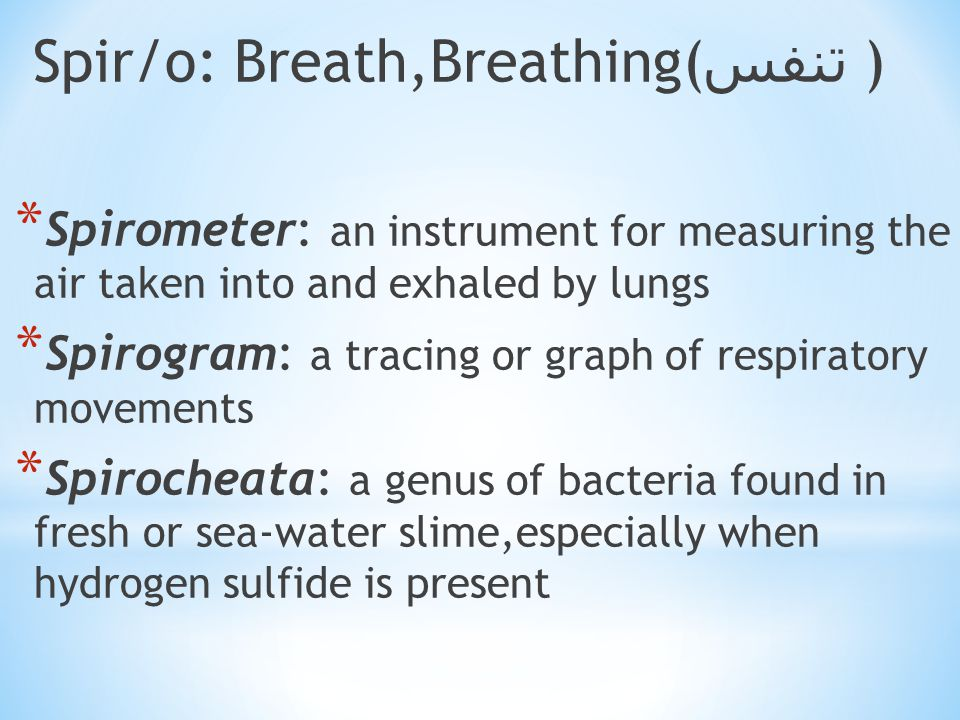Spir/o: Breath,Breathing( تنفس ) * Spirometer: an instrument for measuring the air taken into and exhaled by lungs * Spirogram: a tracing or graph of respiratory movements * Spirocheata: a genus of bacteria found in fresh or sea-water slime,especially when hydrogen sulfide is present