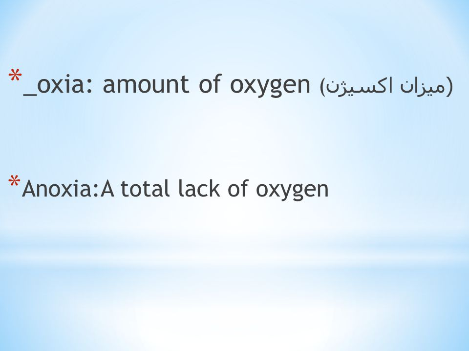 * _oxia: amount of oxygen (( میزان اکسیژن * Anoxia:A total lack of oxygen