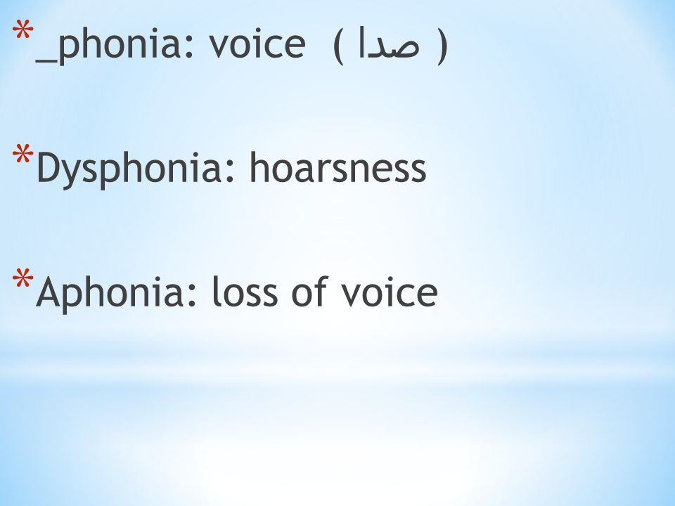 * _phonia: voice ( صدا ) * Dysphonia: hoarsness * Aphonia: loss of voice