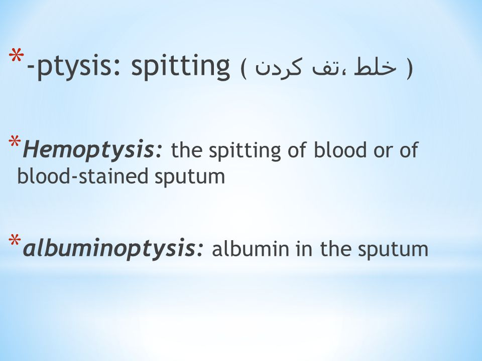 * -ptysis: spitting ( خلط ،تف کردن ) * Hemoptysis: the spitting of blood or of blood-stained sputum * albuminoptysis: albumin in the sputum