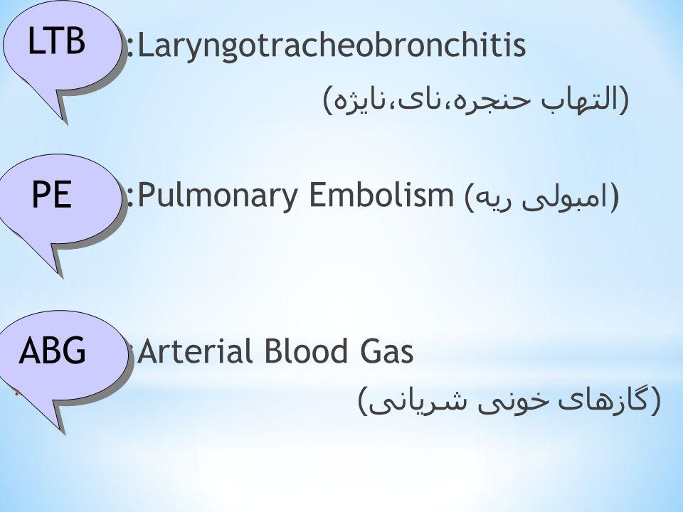 * :Laryngotracheobronchitis ( التهاب حنجره،نای،نایژه ) * :Pulmonary Embolism امبولی ریه ) ) * :Arterial Blood Gas * ( گازهای خونی شریانی ) LTB PE ABG