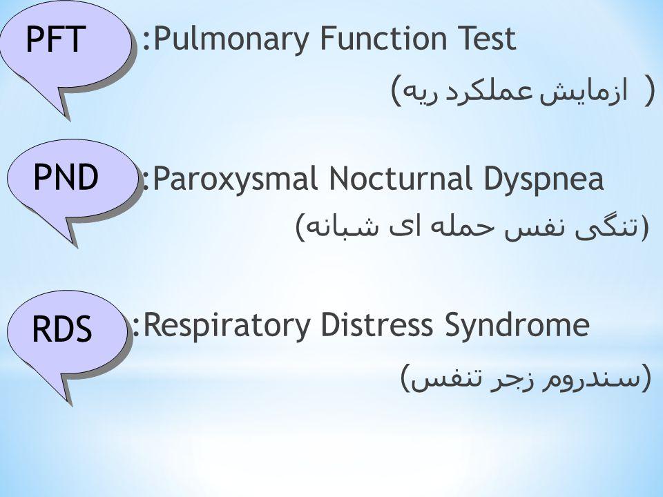* :Pulmonary Function Test ازمایش عملکرد ریه ) ( :Paroxysmal Nocturnal Dyspnea تنگی نفس حمله ای شبانه ) ) :Respiratory Distress Syndrome ( سندروم زجر تنفس ) PFT PND RDS