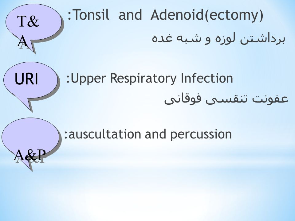 :Tonsil and Adenoid(ectomy) برداشتن لوزه و شبه غده :Upper Respiratory Infection عفونت تنقسی فوقانی :auscultation and percussion T& A URI A&P