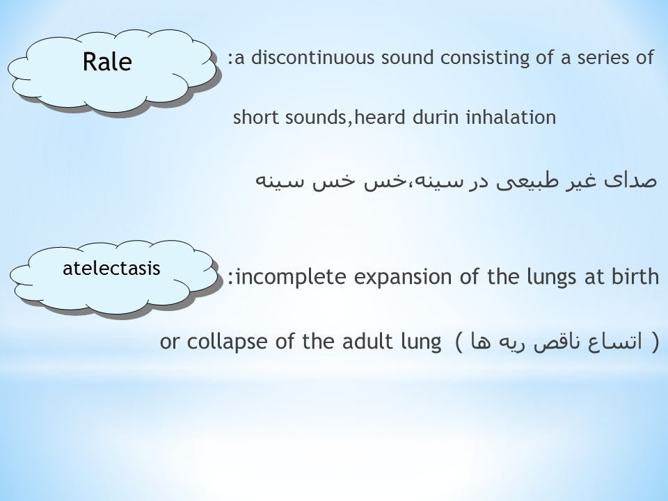 :a discontinuous sound consisting of a series of short sounds,heard durin inhalation صدای غیر طبیعی در سینه،خس خس سینه :incomplete expansion of the lungs at birth or collapse of the adult lung( اتساع ناقص ریه ها ) Rale atelectasis