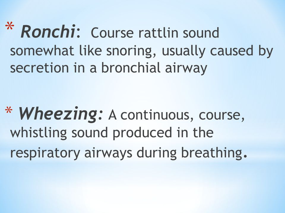 * Ronchi: Course rattlin sound somewhat like snoring, usually caused by secretion in a bronchial airway * Wheezing: A continuous, course, whistling sound produced in the respiratory airways during breathing.