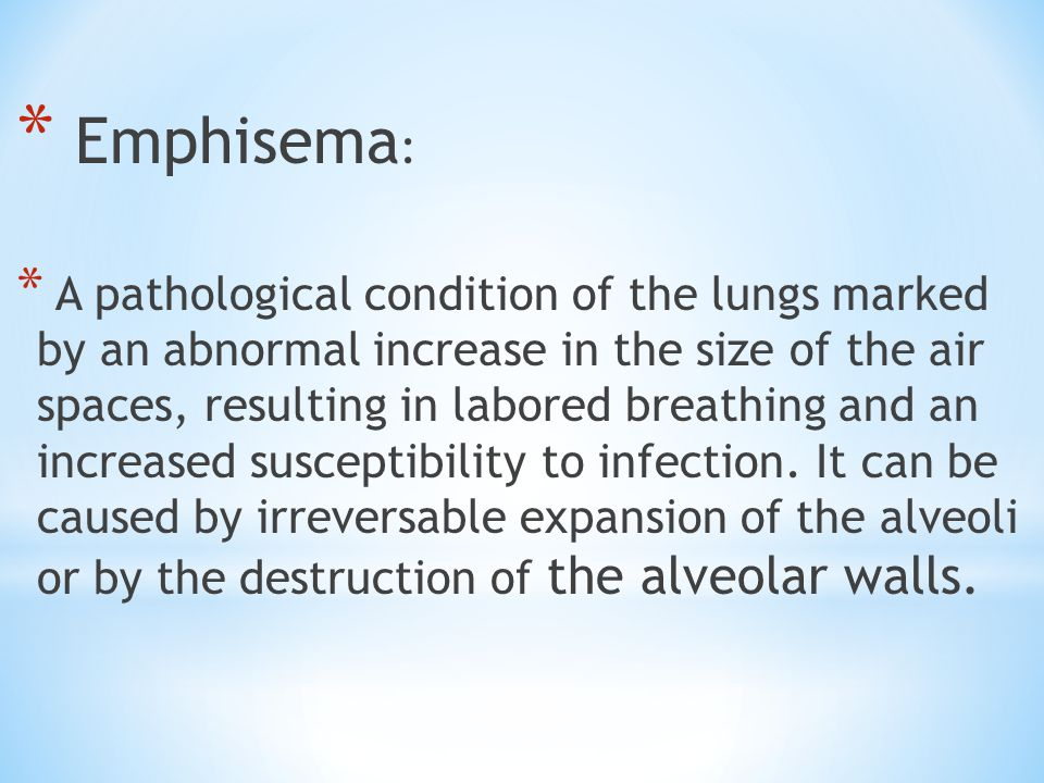 * Emphisema : * A pathological condition of the lungs marked by an abnormal increase in the size of the air spaces, resulting in labored breathing and an increased susceptibility to infection.