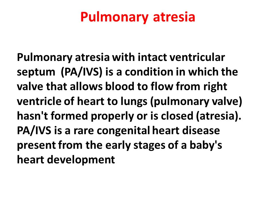 Pulmonary atresia Pulmonary atresia with intact ventricular septum (PA/IVS) is a condition in which the valve that allows blood to flow from right ven