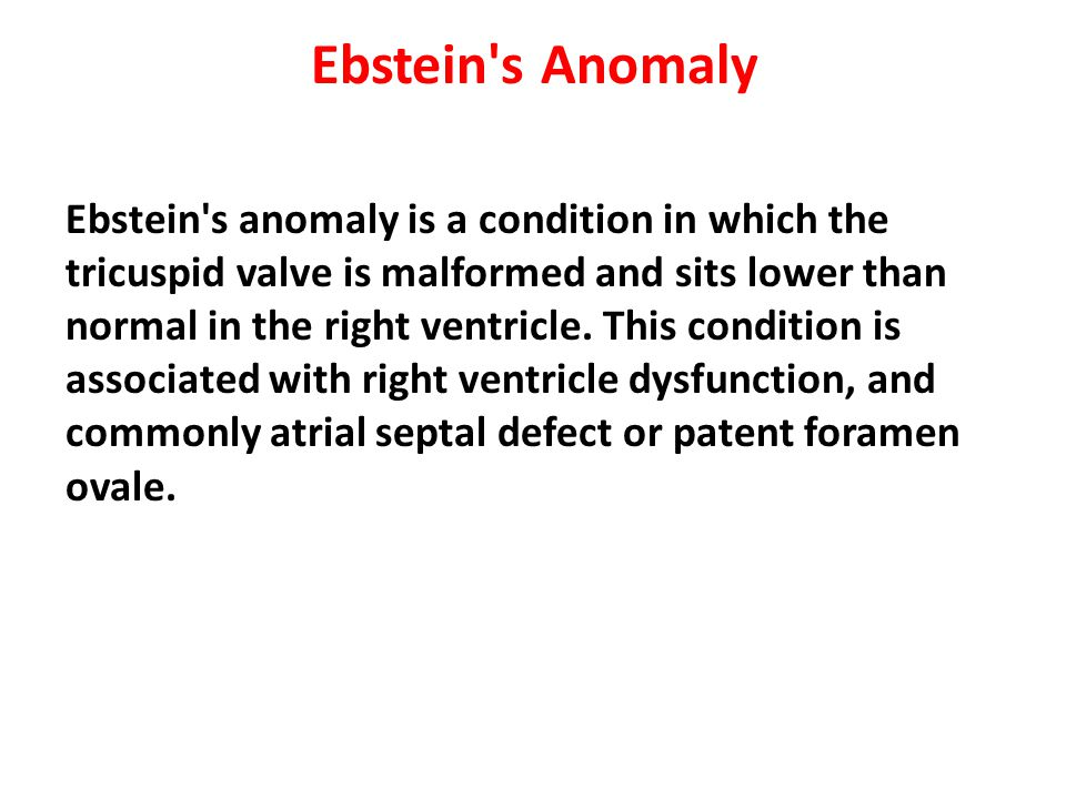 Ebstein's Anomaly Ebstein's anomaly is a condition in which the tricuspid valve is malformed and sits lower than normal in the right ventricle. This c
