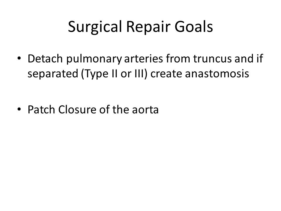 Surgical Repair Goals Detach pulmonary arteries from truncus and if separated (Type II or III) create anastomosis Patch Closure of the aorta