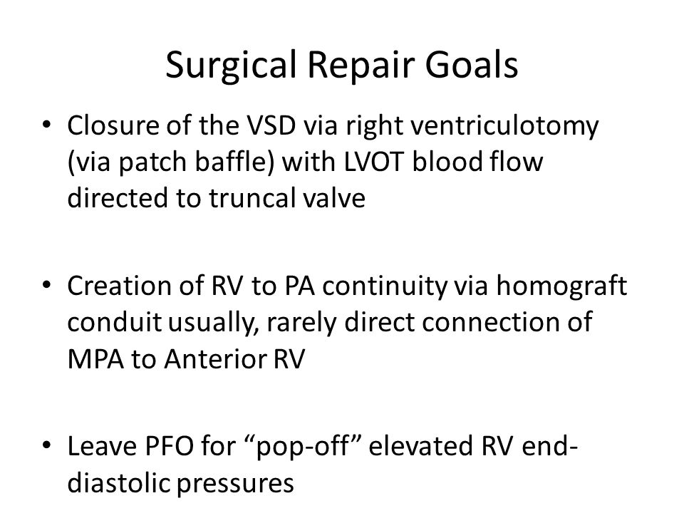Surgical Repair Goals Closure of the VSD via right ventriculotomy (via patch baffle) with LVOT blood flow directed to truncal valve Creation of RV to