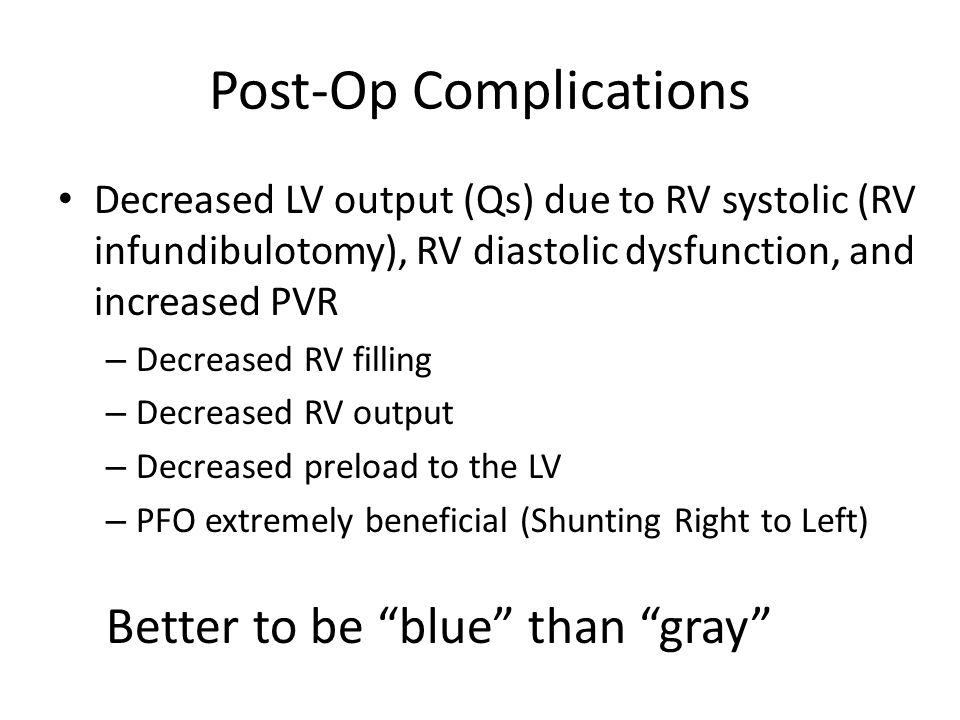 Post-Op Complications Decreased LV output (Qs) due to RV systolic (RV infundibulotomy), RV diastolic dysfunction, and increased PVR – Decreased RV fil