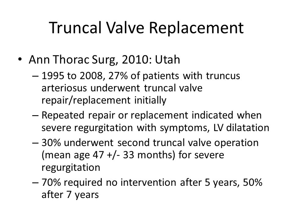 Truncal Valve Replacement Ann Thorac Surg, 2010: Utah – 1995 to 2008, 27% of patients with truncus arteriosus underwent truncal valve repair/replacement initially – Repeated repair or replacement indicated when severe regurgitation with symptoms, LV dilatation – 30% underwent second truncal valve operation (mean age 47 +/- 33 months) for severe regurgitation – 70% required no intervention after 5 years, 50% after 7 years