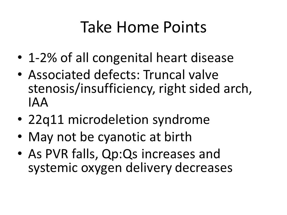 Take Home Points 1-2% of all congenital heart disease Associated defects: Truncal valve stenosis/insufficiency, right sided arch, IAA 22q11 microdeletion syndrome May not be cyanotic at birth As PVR falls, Qp:Qs increases and systemic oxygen delivery decreases