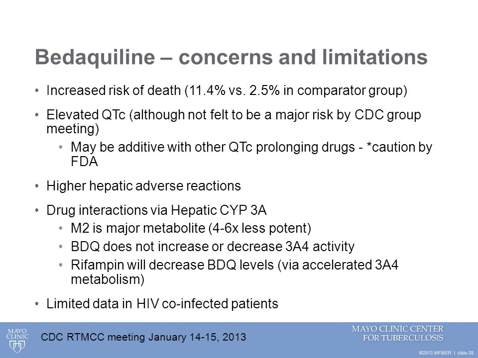 ©2013 MFMER   slide-38 Bedaquiline – concerns and limitations Increased risk of death (11.4% vs. 2.5% in comparator group) Elevated QTc (although not