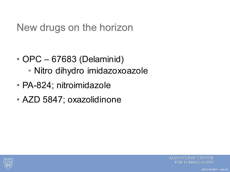 ©2013 MFMER   slide-39 New drugs on the horizon OPC – 67683 (Delaminid) Nitro dihydro imidazoxoazole PA-824; nitroimidazole AZD 5847; oxazolidinone