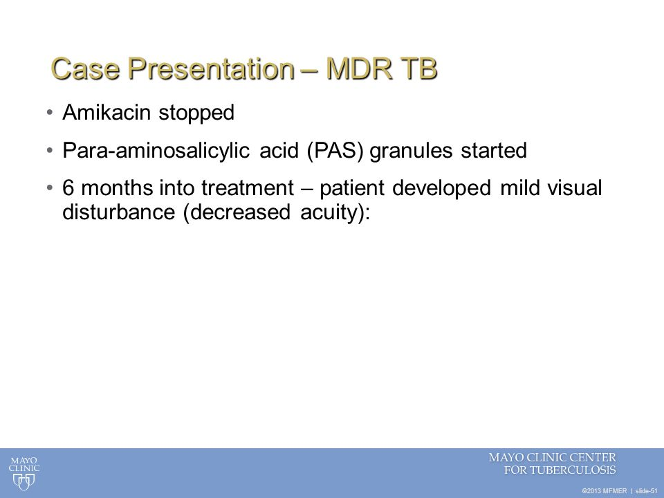©2013 MFMER   slide-51 Case Presentation – MDR TB Amikacin stopped Para-aminosalicylic acid (PAS) granules started 6 months into treatment – patient d