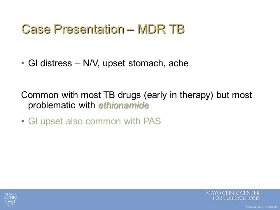 ©2013 MFMER   slide-54 Case Presentation – MDR TB GI distress – N/V, upset stomach, ache ethionamide Common with most TB drugs (early in therapy) but