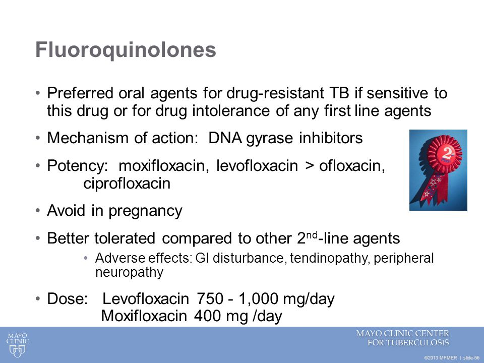 ©2013 MFMER   slide-56 Fluoroquinolones Preferred oral agents for drug-resistant TB if sensitive to this drug or for drug intolerance of any first lin