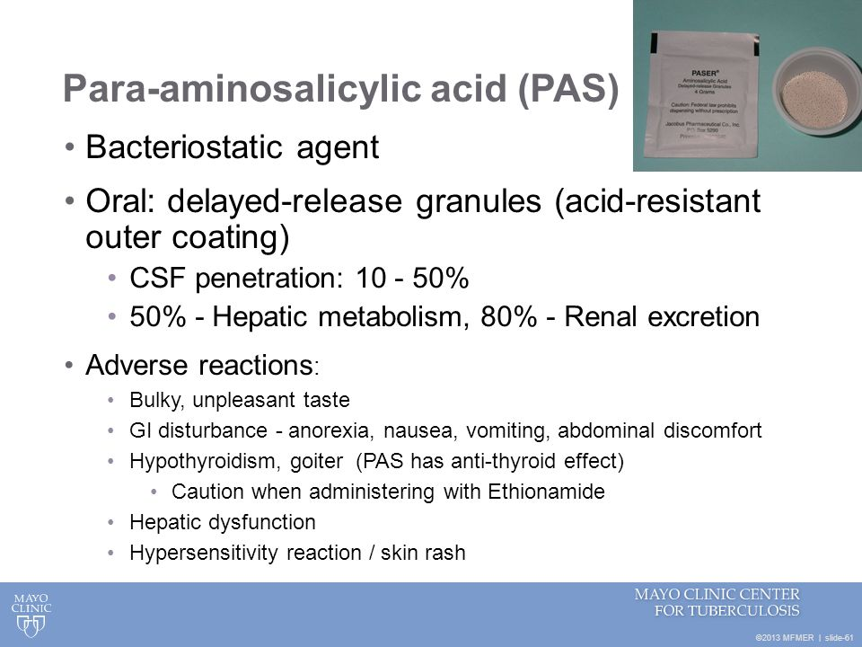 ©2013 MFMER   slide-61 Para-aminosalicylic acid (PAS) Bacteriostatic agent Oral: delayed-release granules (acid-resistant outer coating) CSF penetrati