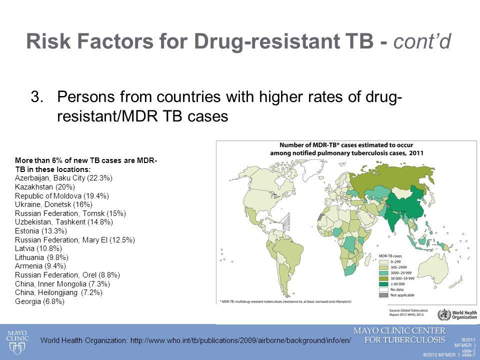 ©2013 MFMER   slide-7 Risk Factors for Drug-resistant TB - cont'd ©2011 MFMER   slide-7 3. Persons from countries with higher rates of drug- resistant