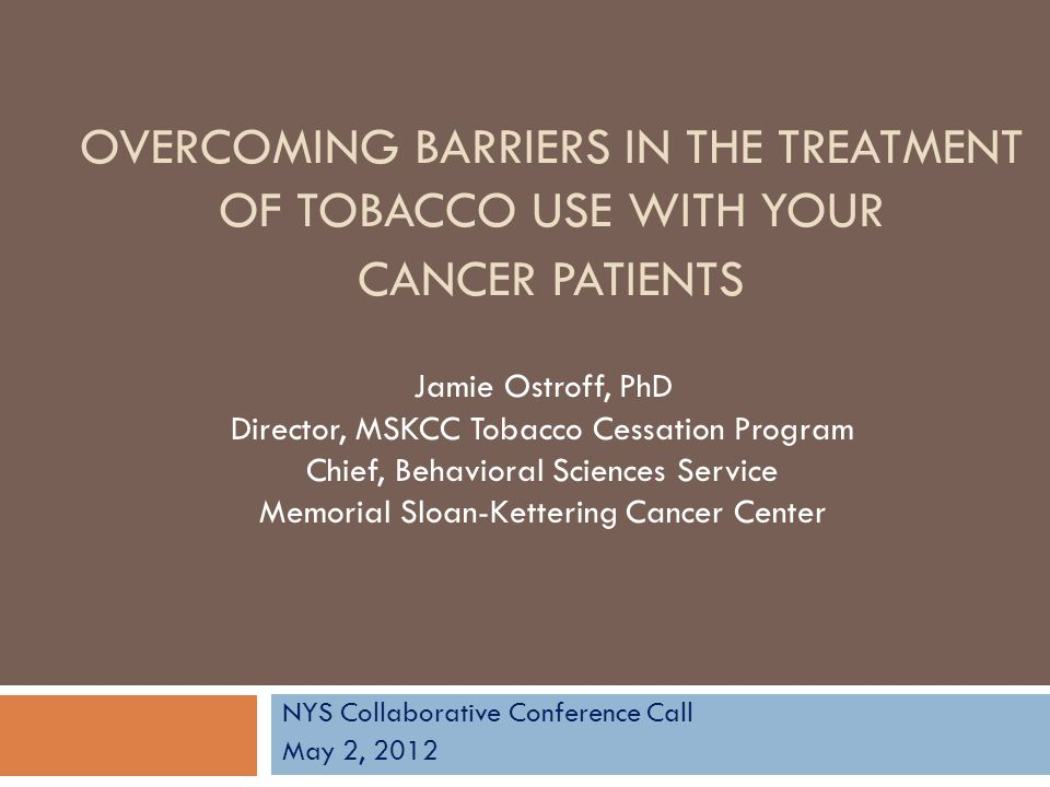 OVERCOMING BARRIERS IN THE TREATMENT OF TOBACCO USE WITH YOUR CANCER PATIENTS NYS Collaborative Conference Call May 2, 2012 Jamie Ostroff, PhD Directo