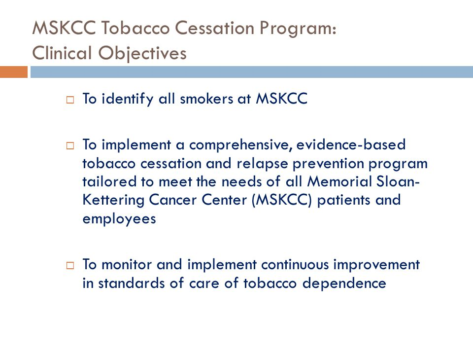 MSKCC Tobacco Cessation Program: Clinical Objectives  To identify all smokers at MSKCC  To implement a comprehensive, evidence-based tobacco cessati