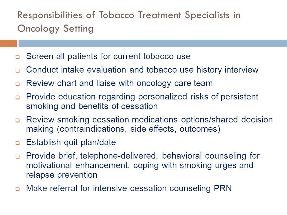 Responsibilities of Tobacco Treatment Specialists in Oncology Setting  Screen all patients for current tobacco use  Conduct intake evaluation and to