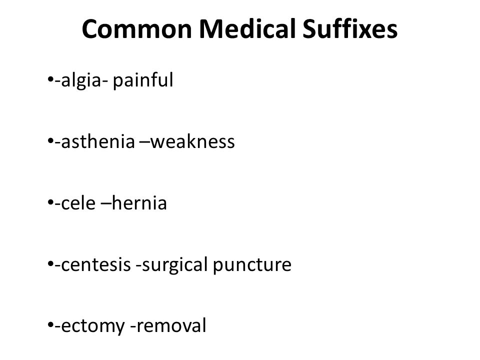 Common Medical Suffixes -algia- painful -asthenia –weakness -cele –hernia -centesis -surgical puncture -ectomy -removal