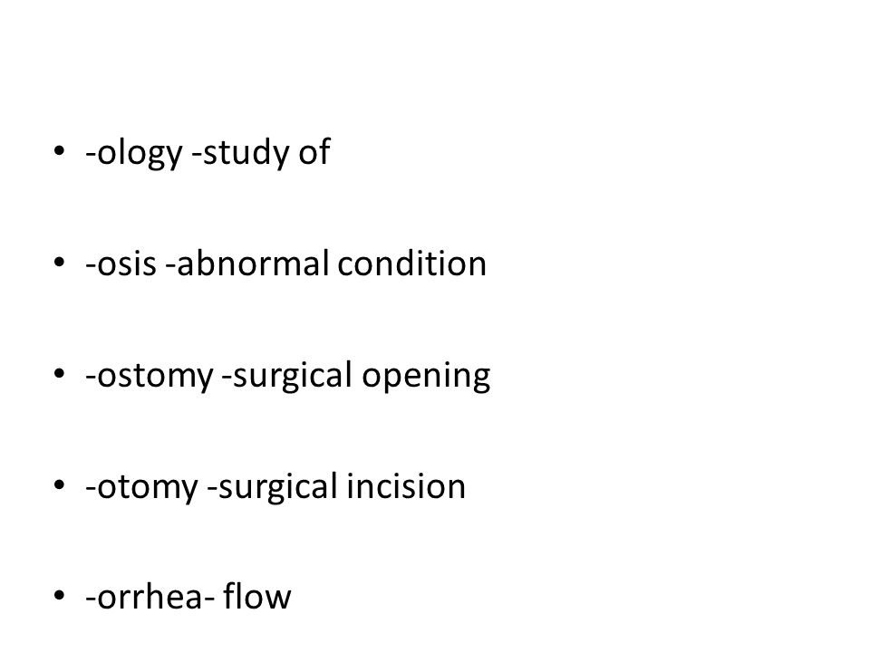 -ology -study of -osis -abnormal condition -ostomy -surgical opening -otomy -surgical incision -orrhea- flow